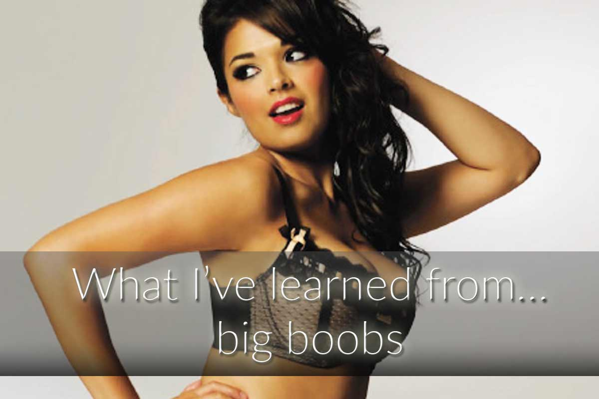 What I've learned from… big boobs